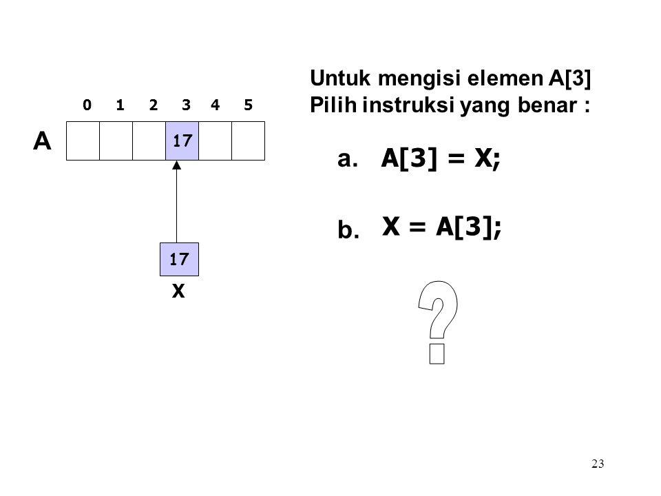 A a. A[3] = X; X = A[3]; b. Untuk mengisi elemen A[3]